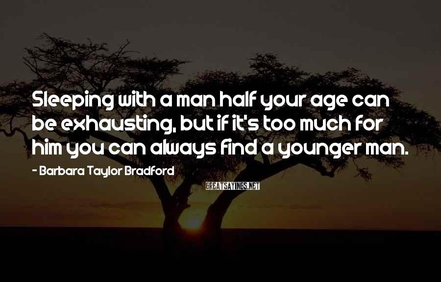 Barbara Taylor Bradford Sayings: Sleeping with a man half your age can be exhausting, but if it's too much