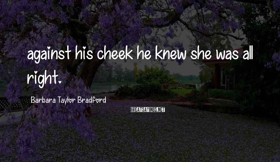 Barbara Taylor Bradford Sayings: against his cheek he knew she was all right.