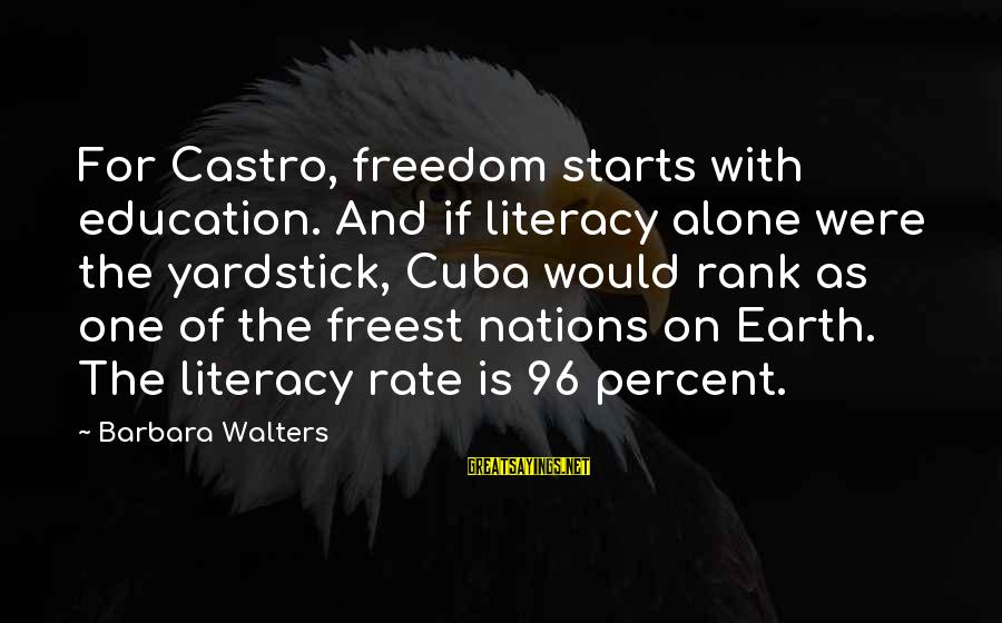 Barbara Walters Sayings By Barbara Walters: For Castro, freedom starts with education. And if literacy alone were the yardstick, Cuba would