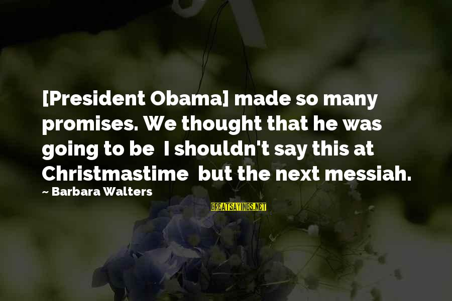 Barbara Walters Sayings By Barbara Walters: [President Obama] made so many promises. We thought that he was going to be I