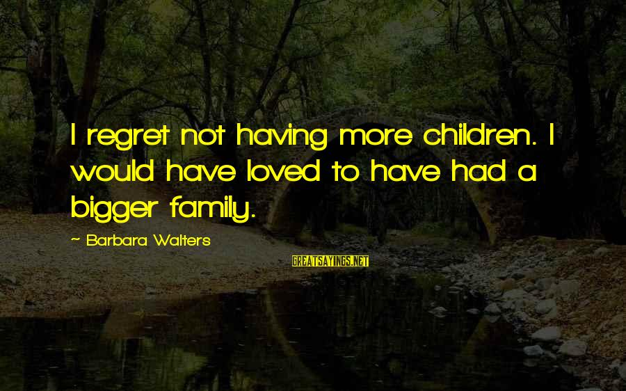 Barbara Walters Sayings By Barbara Walters: I regret not having more children. I would have loved to have had a bigger