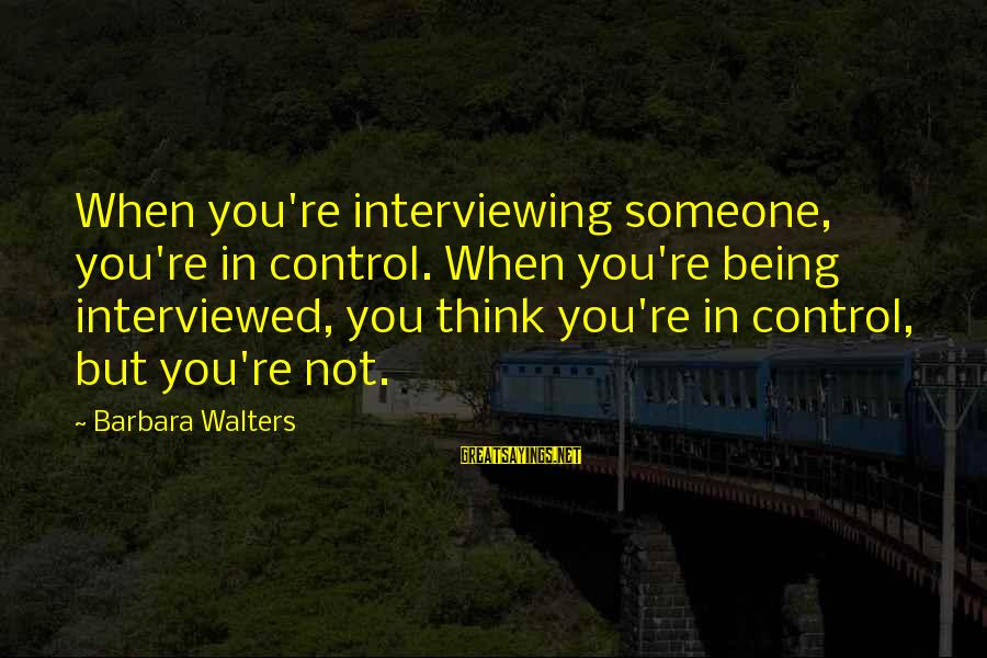 Barbara Walters Sayings By Barbara Walters: When you're interviewing someone, you're in control. When you're being interviewed, you think you're in