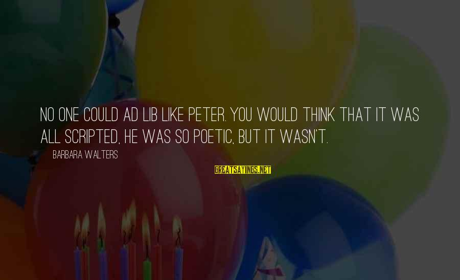 Barbara Walters Sayings By Barbara Walters: No one could ad lib like Peter. You would think that it was all scripted,