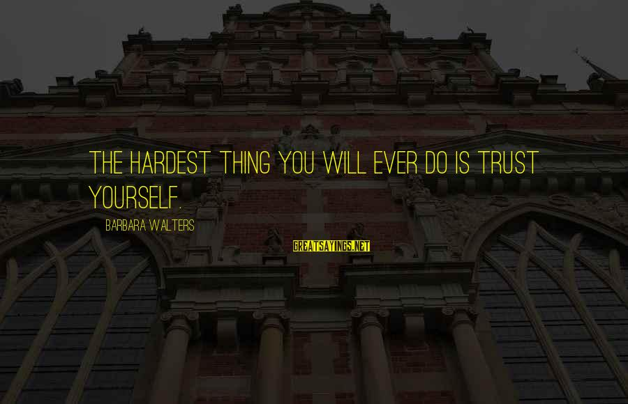 Barbara Walters Sayings By Barbara Walters: The hardest thing you will ever do is trust yourself.