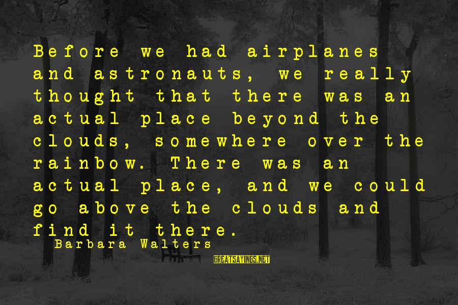 Barbara Walters Sayings By Barbara Walters: Before we had airplanes and astronauts, we really thought that there was an actual place
