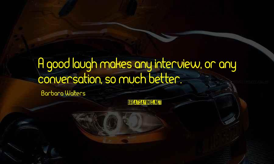 Barbara Walters Sayings By Barbara Walters: A good laugh makes any interview, or any conversation, so much better.
