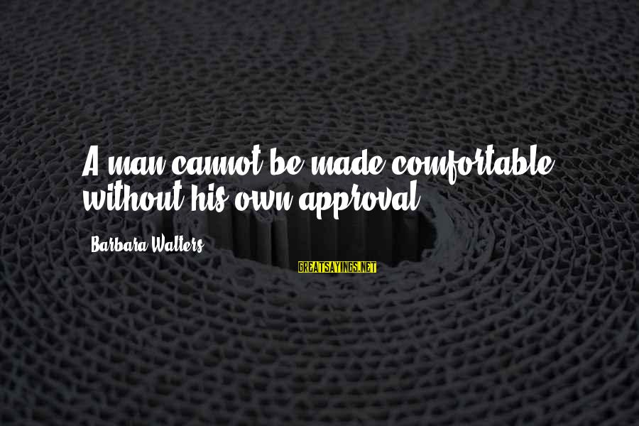 Barbara Walters Sayings By Barbara Walters: A man cannot be made comfortable without his own approval.