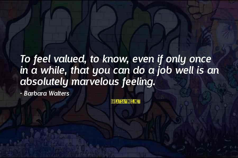 Barbara Walters Sayings By Barbara Walters: To feel valued, to know, even if only once in a while, that you can
