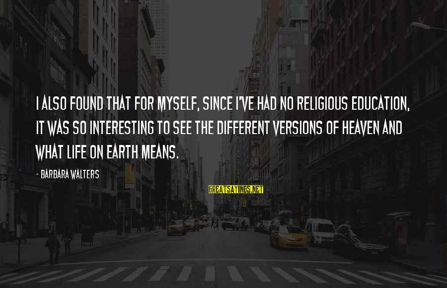 Barbara Walters Sayings By Barbara Walters: I also found that for myself, since I've had no religious education, it was so