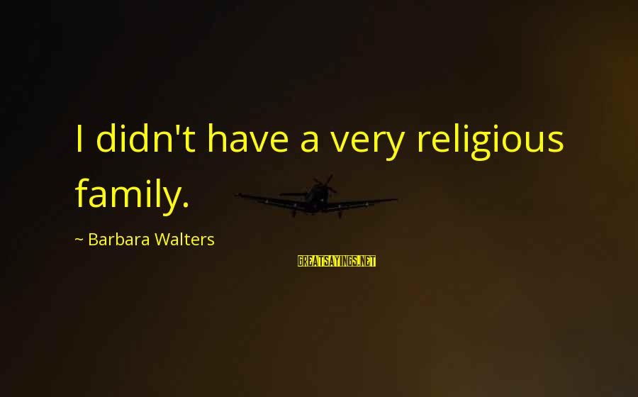 Barbara Walters Sayings By Barbara Walters: I didn't have a very religious family.
