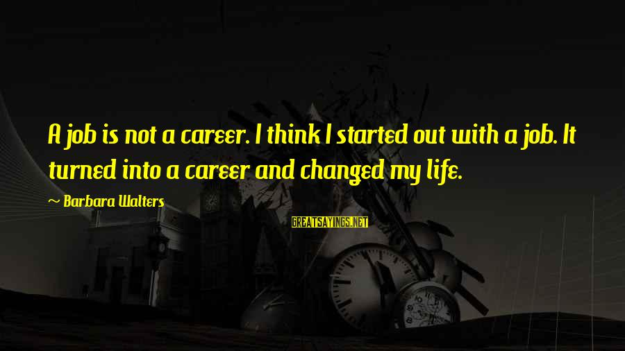 Barbara Walters Sayings By Barbara Walters: A job is not a career. I think I started out with a job. It