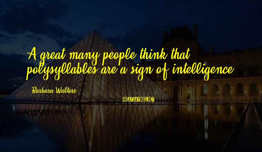 Barbara Walters Sayings By Barbara Walters: A great many people think that polysyllables are a sign of intelligence.