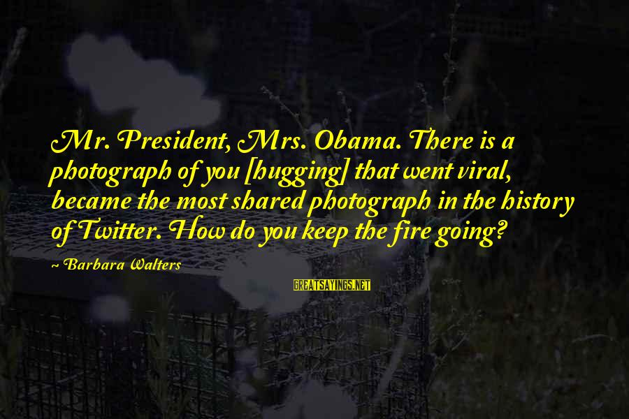 Barbara Walters Sayings By Barbara Walters: Mr. President, Mrs. Obama. There is a photograph of you [hugging] that went viral, became