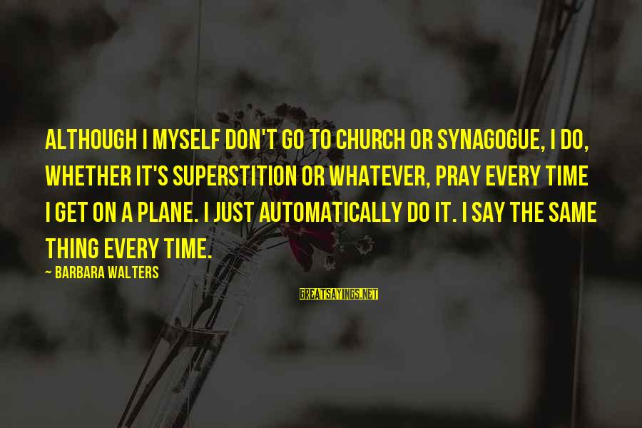 Barbara Walters Sayings By Barbara Walters: Although I myself don't go to church or synagogue, I do, whether it's superstition or