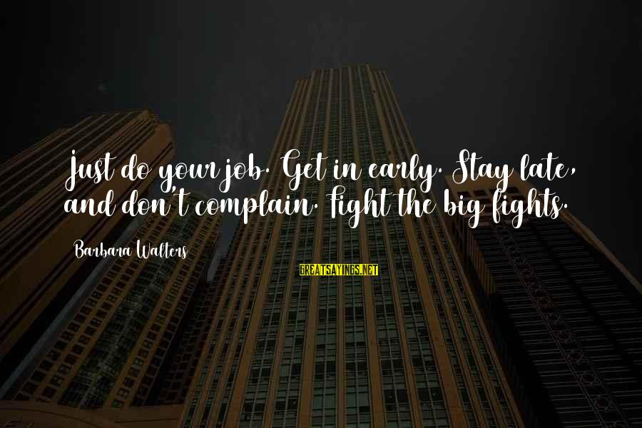 Barbara Walters Sayings By Barbara Walters: Just do your job. Get in early. Stay late, and don't complain. Fight the big