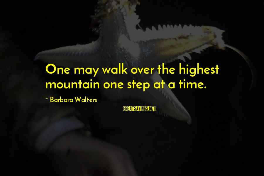 Barbara Walters Sayings By Barbara Walters: One may walk over the highest mountain one step at a time.
