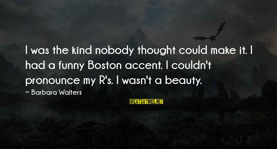 Barbara Walters Sayings By Barbara Walters: I was the kind nobody thought could make it. I had a funny Boston accent.