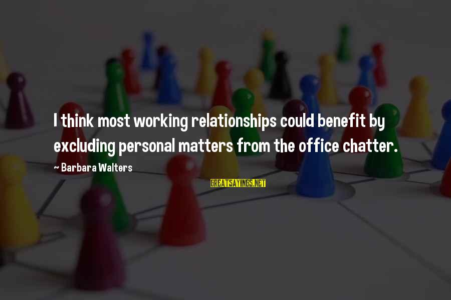 Barbara Walters Sayings By Barbara Walters: I think most working relationships could benefit by excluding personal matters from the office chatter.