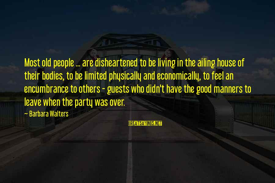 Barbara Walters Sayings By Barbara Walters: Most old people ... are disheartened to be living in the ailing house of their