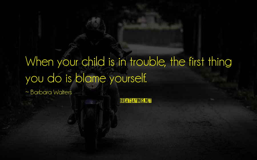 Barbara Walters Sayings By Barbara Walters: When your child is in trouble, the first thing you do is blame yourself.