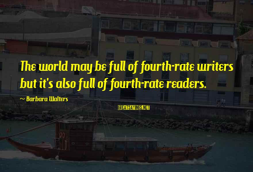 Barbara Walters Sayings By Barbara Walters: The world may be full of fourth-rate writers but it's also full of fourth-rate readers.