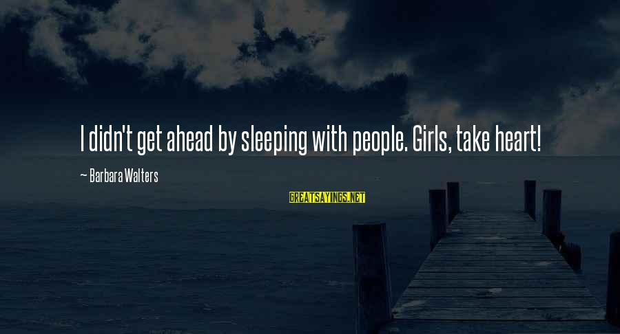 Barbara Walters Sayings By Barbara Walters: I didn't get ahead by sleeping with people. Girls, take heart!