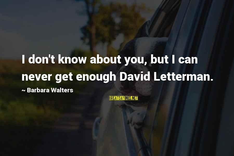 Barbara Walters Sayings By Barbara Walters: I don't know about you, but I can never get enough David Letterman.