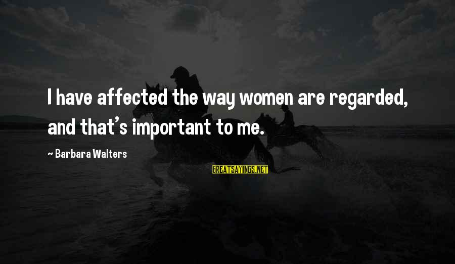 Barbara Walters Sayings By Barbara Walters: I have affected the way women are regarded, and that's important to me.
