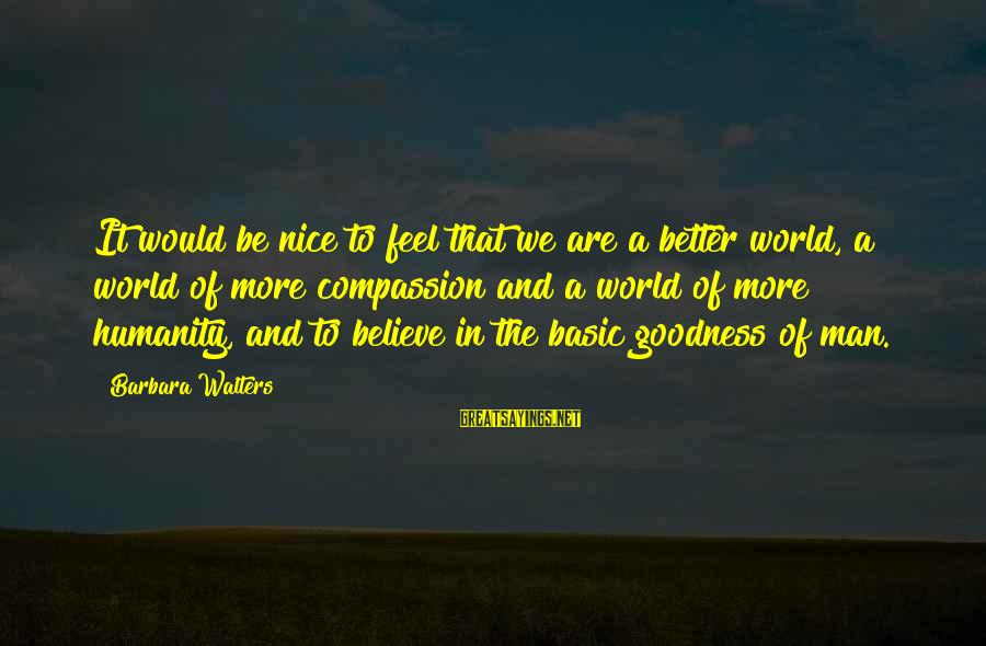 Barbara Walters Sayings By Barbara Walters: It would be nice to feel that we are a better world, a world of