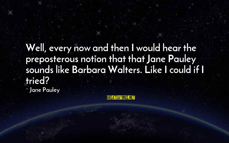 Barbara Walters Sayings By Jane Pauley: Well, every now and then I would hear the preposterous notion that that Jane Pauley