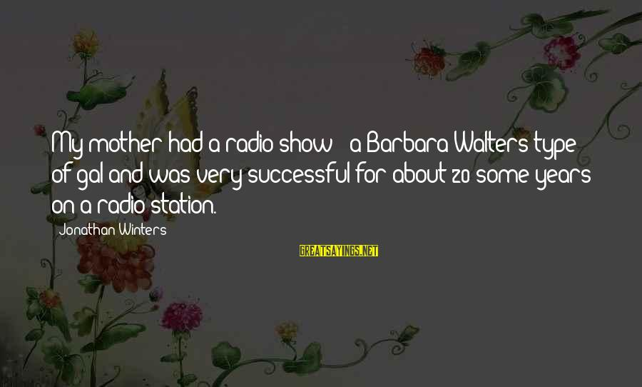 Barbara Walters Sayings By Jonathan Winters: My mother had a radio show - a Barbara Walters type of gal and was