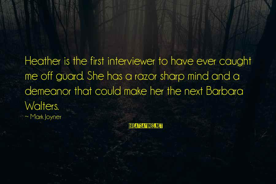 Barbara Walters Sayings By Mark Joyner: Heather is the first interviewer to have ever caught me off guard. She has a
