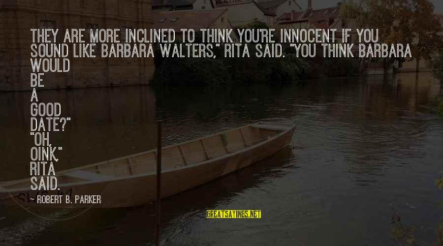 "Barbara Walters Sayings By Robert B. Parker: They are more inclined to think you're innocent if you sound like Barbara Walters,"" Rita"
