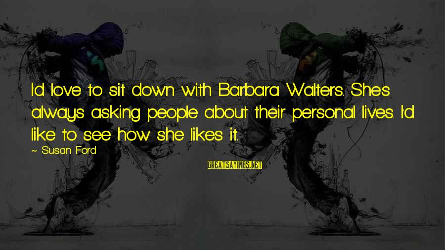 Barbara Walters Sayings By Susan Ford: I'd love to sit down with Barbara Walters. She's always asking people about their personal
