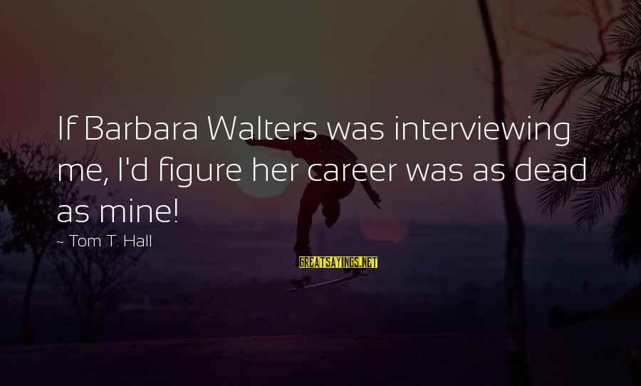 Barbara Walters Sayings By Tom T. Hall: If Barbara Walters was interviewing me, I'd figure her career was as dead as mine!