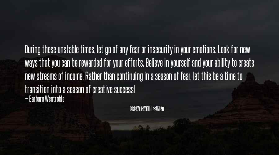 Barbara Wentroble Sayings: During these unstable times, let go of any fear or insecurity in your emotions. Look