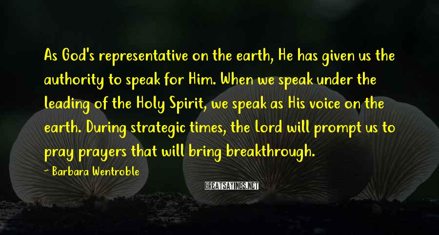 Barbara Wentroble Sayings: As God's representative on the earth, He has given us the authority to speak for