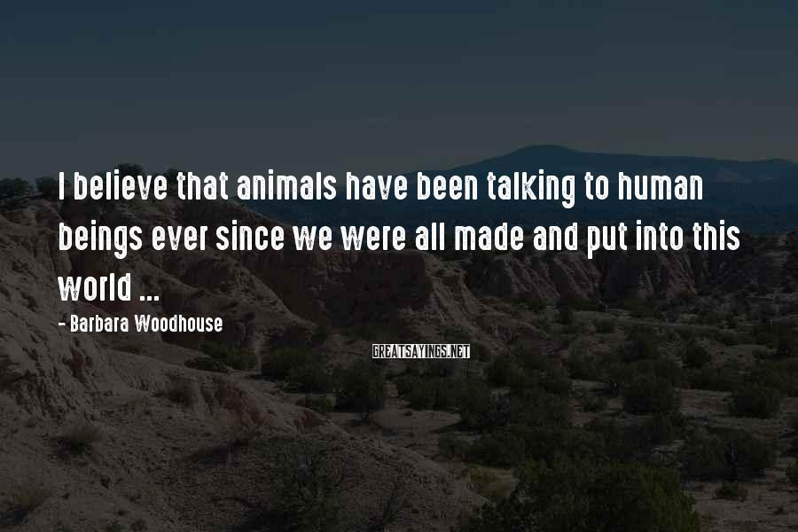 Barbara Woodhouse Sayings: I believe that animals have been talking to human beings ever since we were all