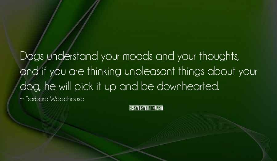 Barbara Woodhouse Sayings: Dogs understand your moods and your thoughts, and if you are thinking unpleasant things about