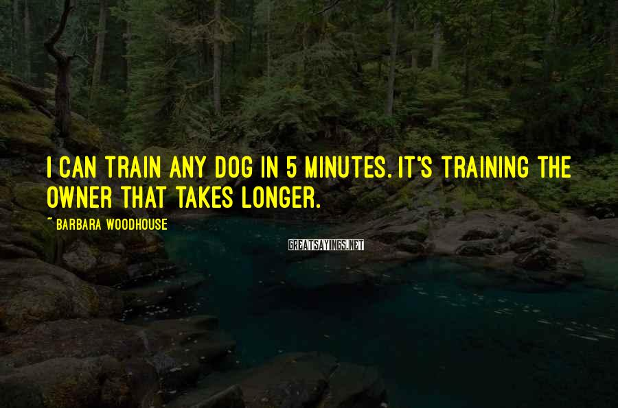 Barbara Woodhouse Sayings: I can train any dog in 5 minutes. It's training the owner that takes longer.