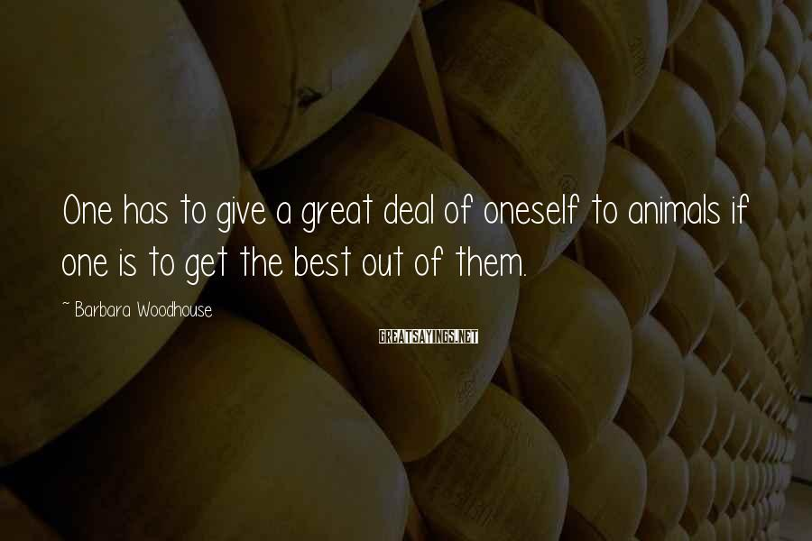 Barbara Woodhouse Sayings: One has to give a great deal of oneself to animals if one is to
