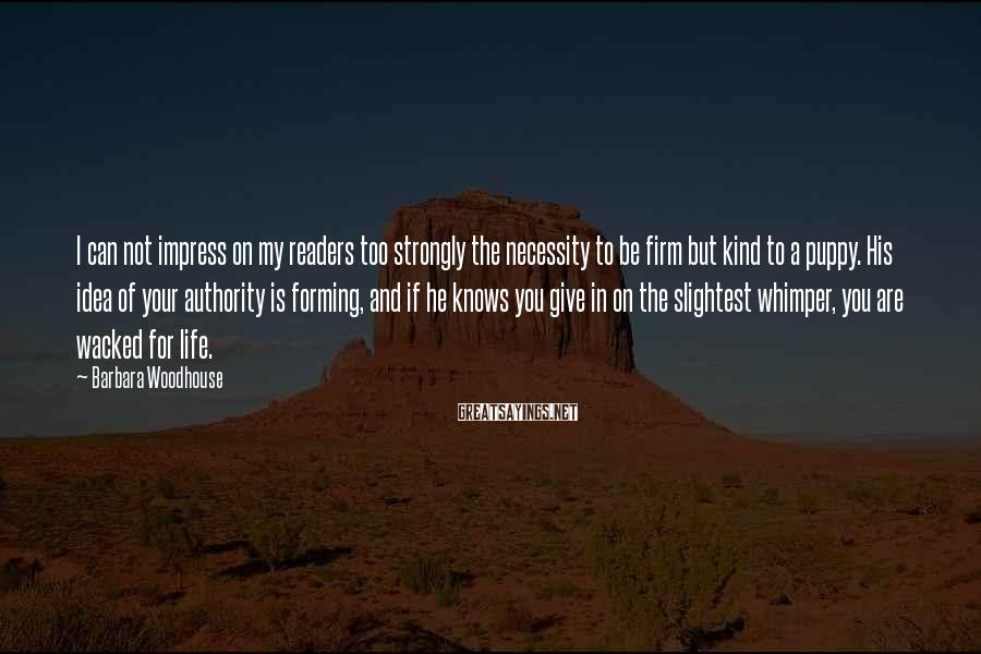 Barbara Woodhouse Sayings: I can not impress on my readers too strongly the necessity to be firm but