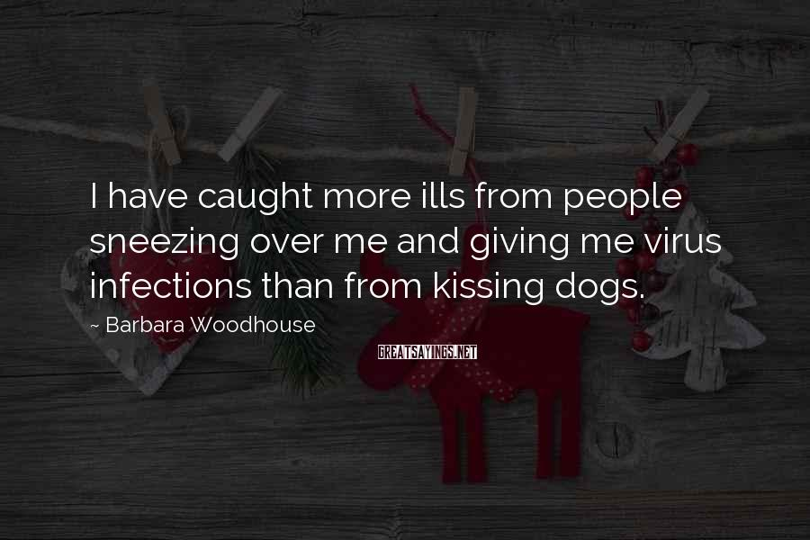 Barbara Woodhouse Sayings: I have caught more ills from people sneezing over me and giving me virus infections