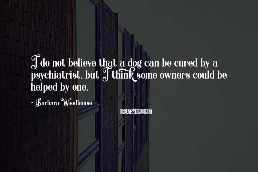 Barbara Woodhouse Sayings: I do not believe that a dog can be cured by a psychiatrist, but I