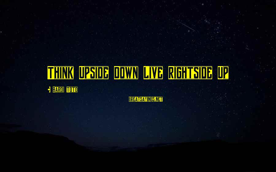 Bardi Sayings By Bardi Toto: Think Upside Down Live Rightside Up