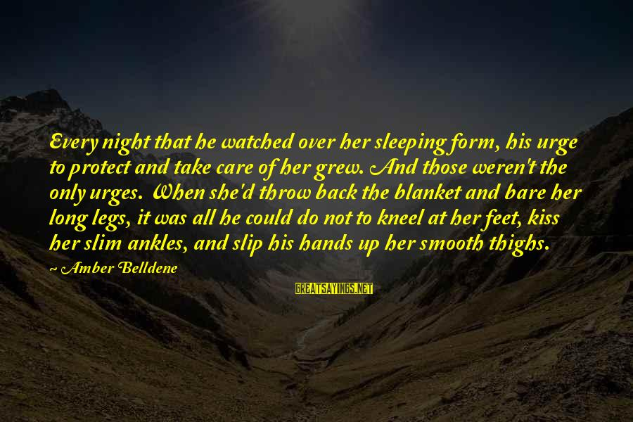 Bare Feet Sayings By Amber Belldene: Every night that he watched over her sleeping form, his urge to protect and take