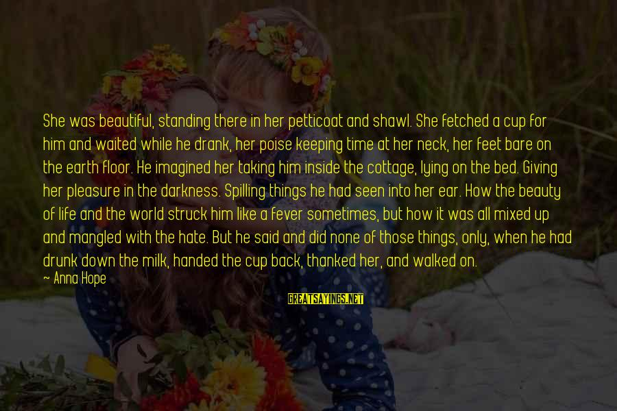 Bare Feet Sayings By Anna Hope: She was beautiful, standing there in her petticoat and shawl. She fetched a cup for