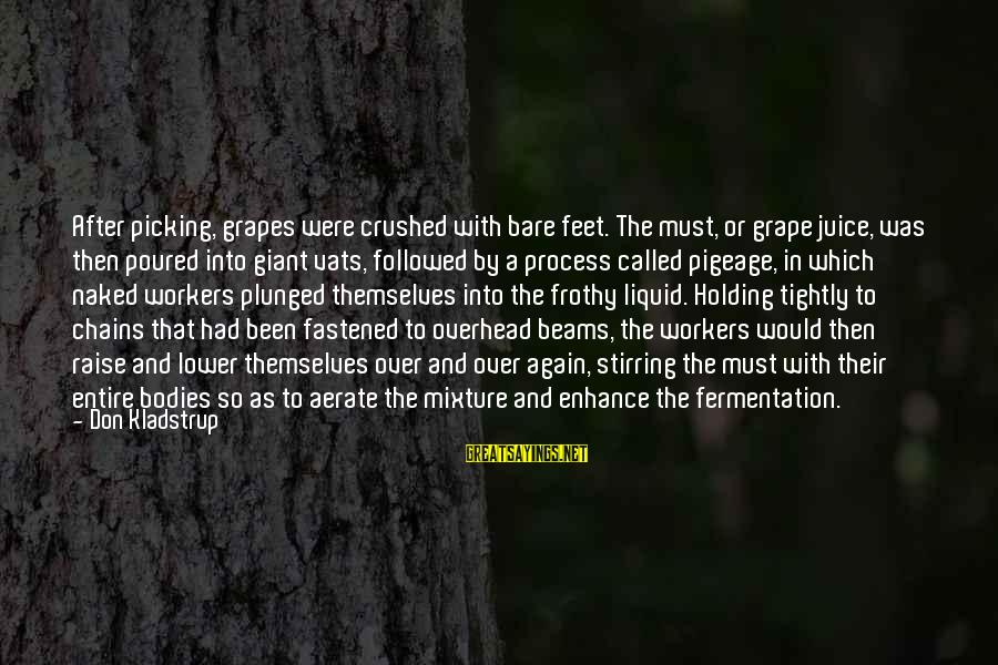 Bare Feet Sayings By Don Kladstrup: After picking, grapes were crushed with bare feet. The must, or grape juice, was then