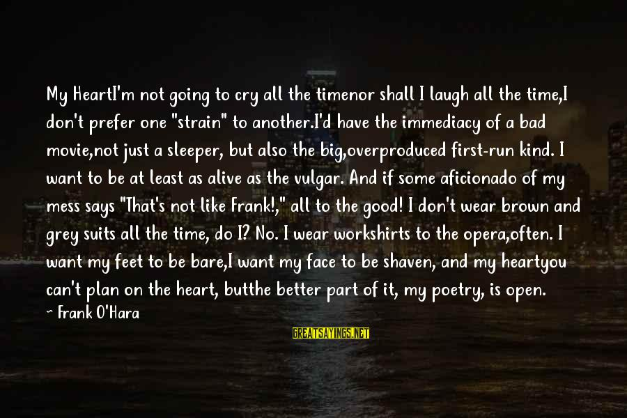 Bare Feet Sayings By Frank O'Hara: My HeartI'm not going to cry all the timenor shall I laugh all the time,I