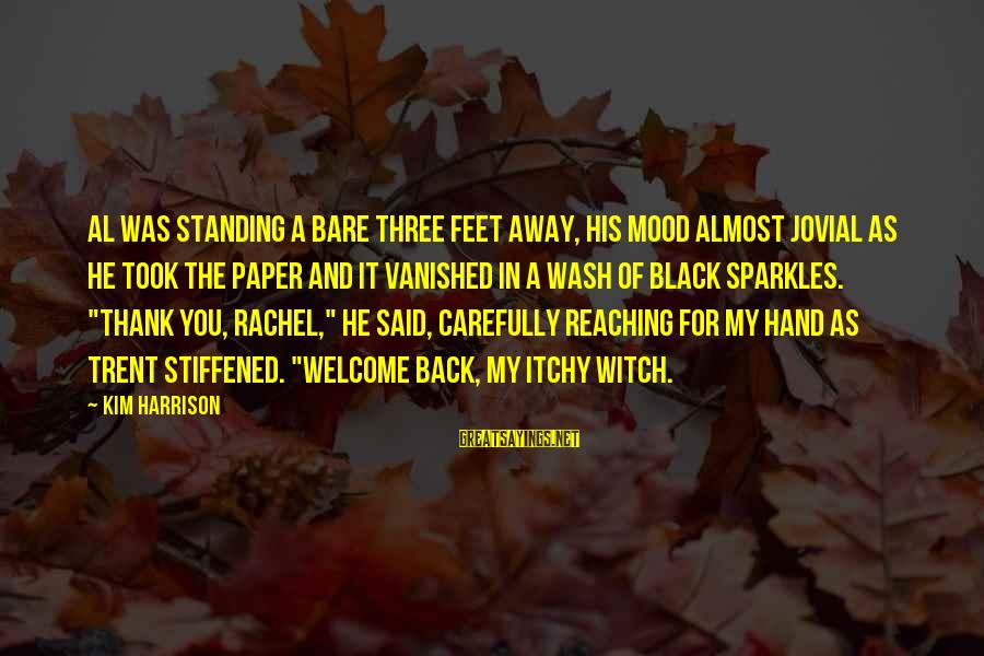 Bare Feet Sayings By Kim Harrison: Al was standing a bare three feet away, his mood almost jovial as he took